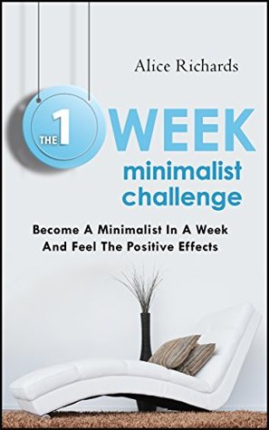 The 1 Week Minimalist Challenge: Become A Minimalist In A Week And Feel The Positive Effects  by  Alice Richards