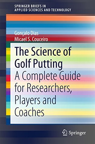The Science of Golf Putting: A Complete Guide for Researchers, Players and Coaches (SpringerBriefs in Applied Sciences and Technology)  by  Gonçalo Dias