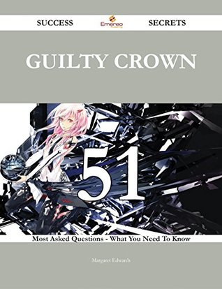 Guilty Crown 51 Success Secrets - 51 Most Asked Questions On Guilty Crown - What You Need To Know  by  Margaret Edwards