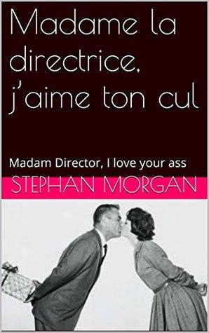Madame la directrice, jaime ton cul: Madam Director, I love your ass Stephan Morgan