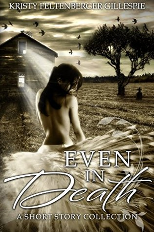 Even In Death: A Short Story Collection Kristy Feltenberger Gillespie