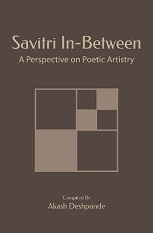 Savitri In-Between: A Perspective On Poetic Artistry  by  Sri Aurobindo