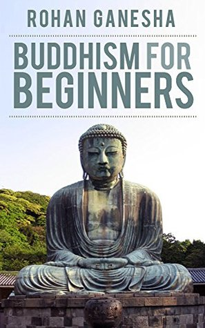Buddhism For Beginners: A Guidebook On Understanding The Practice Of This Ancient Religion. Rohan Ganesha