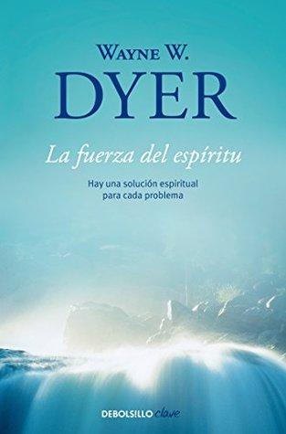 La fuerza del espíritu: Hay una solución espiritual para cada problema Wayne W. Dyer