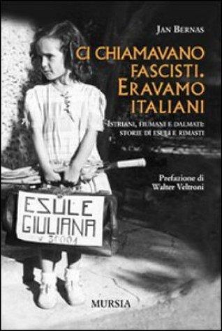 Ci chiamavano fascisti. Eravamo italiani. Istriani, fiumani e dalmati: storie di esuli e rimasti  by  Jan Bernas