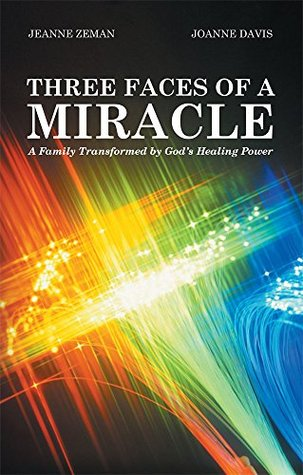 Three Faces of a Miracle: A Family Transformed Gods Healing Power by Jeanne Zeman