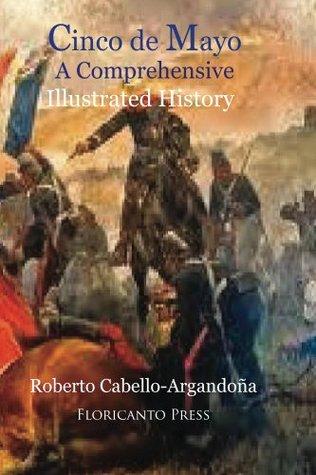Cinco De Mayo: A comprehensive Illustrated History Roberto Cabello-Argandona
