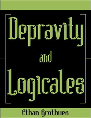 Depravity and Logicales  by  Ethan Grothues