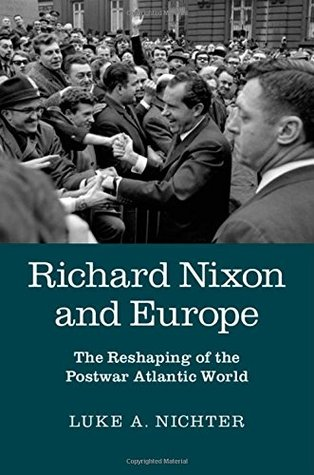 Richard Nixon and Europe: The Reshaping of the Postwar Atlantic World  by  Luke A. Nichter