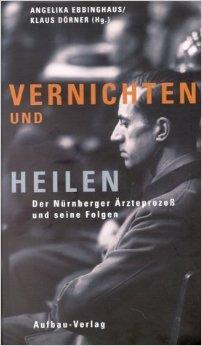 Vernichten und Heilen: Der Nürnberger Ärzteprozess und seine Folgen  by  Angelika Ebbinghaus