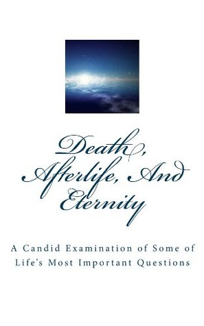 Death, Afterlife, And Eternity: A Candid Examination of Some of Lifes Most Important Questions Lynn Atwell