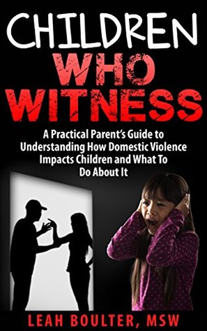 Children Who Witness:: A Practical Parents Guide to Understanding How Domestic Violence Impacts Children and What To Do About It.  by  Leah Boulter