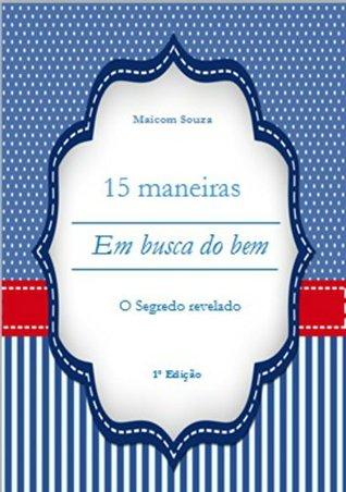 15 Maneiras - Em Busca do Bem: O Segredo Revelado  by  Maicom Souza