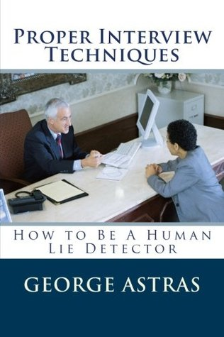 Proper Interview Techniques: How to Be A Human Lie Detector  by  George Astras