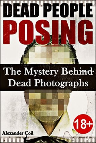 DEAD PEOPLE POSING: The Mystery Behind Dead Photographs  by  Alexander Coil