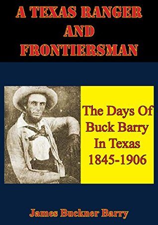 A Texas Ranger And Frontiersman: The Days Of Buck Barry In Texas 1845-1906  by  James Buckner Barry