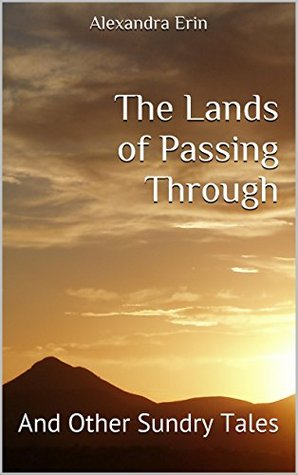 The Lands of Passing Through: And Other Sundry Tales  by  Alexandra Erin