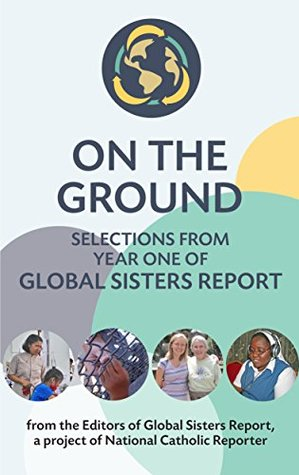 On the Ground: Selections from year one of Global Sisters Report  by  Global Sisters Report