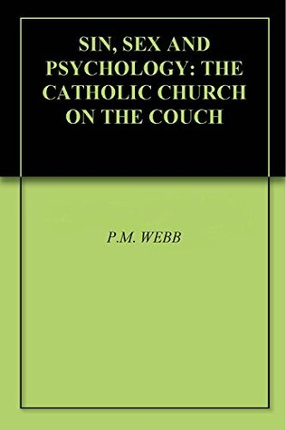 SIN, SEX AND PSYCHOLOGY: THE CATHOLIC CHURCH ON THE COUCH P.M. WEBB