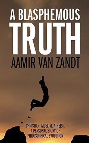 A Blasphemous Truth: Christian. Muslim. Atheist. A Personal Story of Philosophical Evolution  by  Aamir Van Zandt