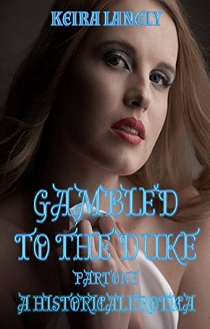 Gambled to the Duke Part 1: A Historical Erotica  by  Keira Lanely