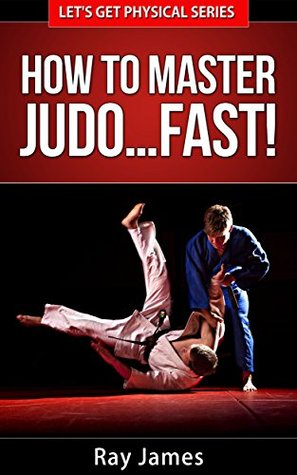How to Master Judo... Fast! (Lets Get Physical Series Book 3)  by  Ray James