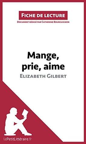 Mange, prie, aime dElizabeth Gilbert (Fiche de lecture): Résumé complet et analyse détaillée de loeuvre Catherine Bourguignon