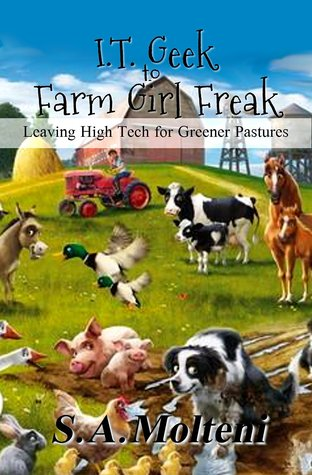 I.T. Geek to Farm Girl Freak by S.A. Molteni