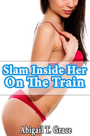 Slam Inside Her On The Train Abigail T. Grace