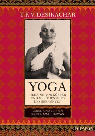Yoga - Heilung von Körper und Geist jenseits des bekannten: Leben und Lehren Krishnamacharyas T.K.V. Desikachar