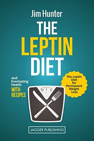 Leptin: The Leptin Diet for Permanent Weight Loss and Everlasting Health - with Recipes  by  Jim Hunter