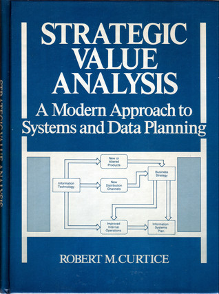 Strategic Value Analysis: A Modern Approach to Systems and Data Planning  by  Robert M. Curtice