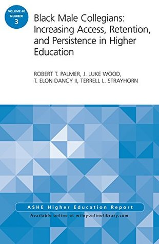 Black Male Collegians: Increasing Access, Retention, and Persistence in Higher Education: ASHE Higher Education Report 40:3 (J-B ASHE Higher Education Report Series (AEHE))  by  Robert T. Palmer