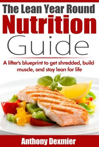 The Lean Year Round Nutrition Guide: A lifters blueprint to lose fat, build muscle, and stay lean all year. Anthony Dexmier