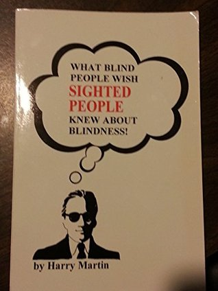 What Blind People Wish Sighted People Knew about Blindness  by  Harry Martin