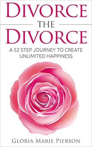 Divorce the Divorce: A 52 Step Journey to Create Unlimited Happiness Gloria Marie Pierson
