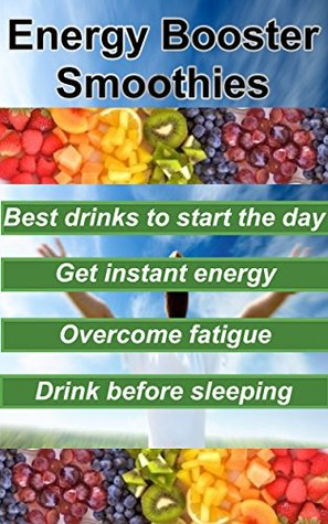 Energy Booster Smoothies: Proven smoothies for an energized start of the day, instant energy, overcome fatigue and experience good sleep: energy booster ... energy boosting foods, fatigue solution)  by  Michael Young