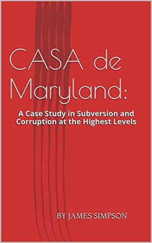 CASA de Maryland: A Case Study in Subversion and Corruption at the Highest Levels James Simpson