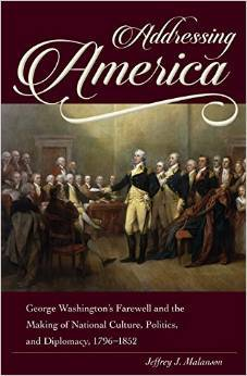 Addressing America: George Washingtons Farewell and the Making of National Culture, Politics, and Diplomacy Jeffrey J. Malanson