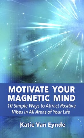 Motivate Your Magnetic Mind:: 10 Simple Ways to Attract Positive Vibes In All Areas of Your Life  by  Katie Van Eynde
