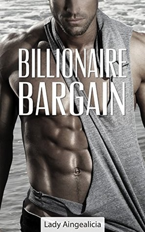 Billionaire Bargain: A Billionaires Romantic Love Submission Raunchy Workplace Millionaire Short Story Lady Aingealicia