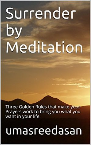 Surrender Meditation: Three Golden Rules that make your Prayers work to bring you what you want in your life by Umasreedasan