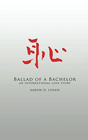 Ballad of a Bachelor: An International Love Story  by  Aaron D. Lynah