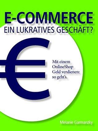 E-Commerce ein lukratives Geschäft?: Mit einem OnlineShop Geld verdienen: so gehts. Ines Löhr