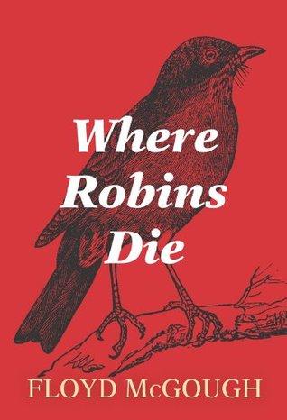 Where Robins Die  by  Floyd McGough