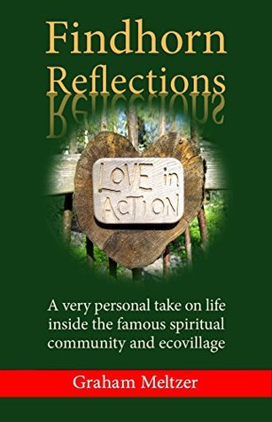 Findhorn Reflections: A very personal take on life inside the famous spiritual community and ecovillage Graham Meltzer