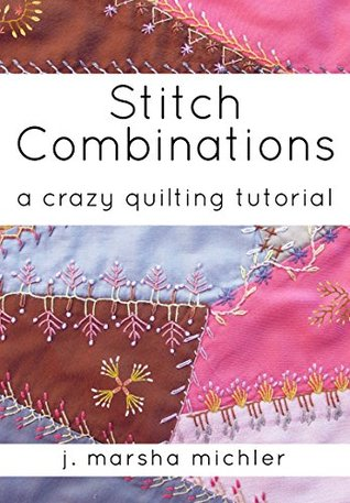 Stitch Combinations: A Crazy Quilting Tutorial  by  J. Marsha Michler