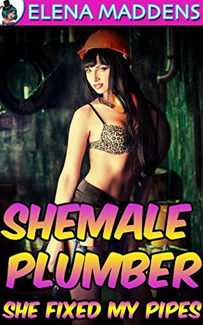 Shemale Plumber (Futa Shemale on Male First Time): She Fixed My Pipes  by  Elena Maddens