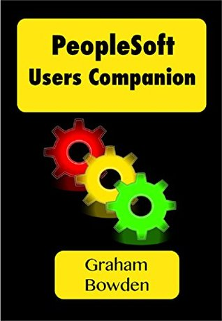 PeopleSoft Users Companion: Make more effective and efficient use of PeopleSoft applications Graham Bowden