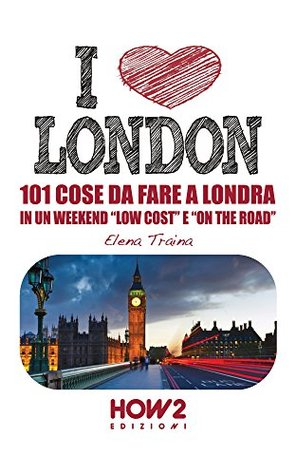 I LOVE LONDON! 101 Cose da Fare a Londra in un Weekend Low Cost e On the Road (HOW2 Edizioni Vol. 57) Elena Traina
